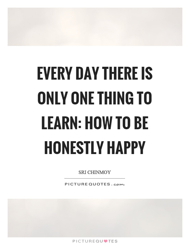 Every day there is only one thing to learn: how to be honestly happy Picture Quote #1
