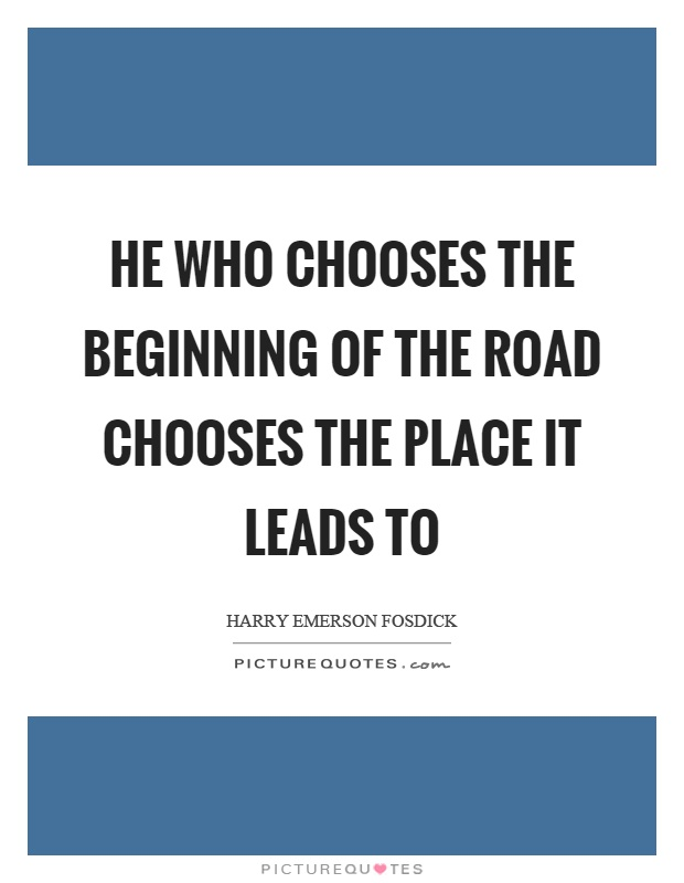 He who chooses the beginning of the road chooses the place it leads to Picture Quote #1