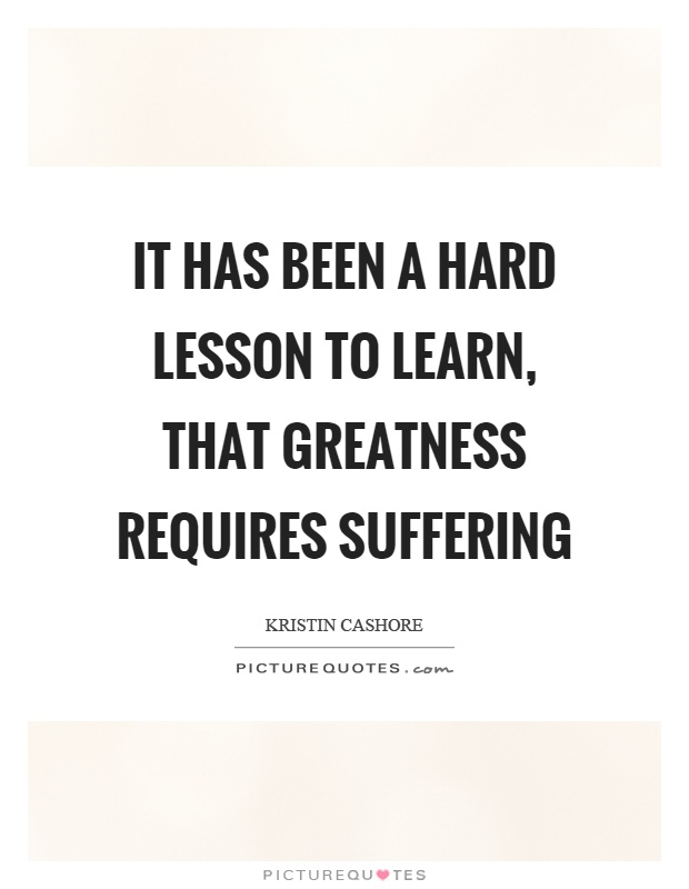 It has been a hard lesson to learn, that greatness requires suffering Picture Quote #1