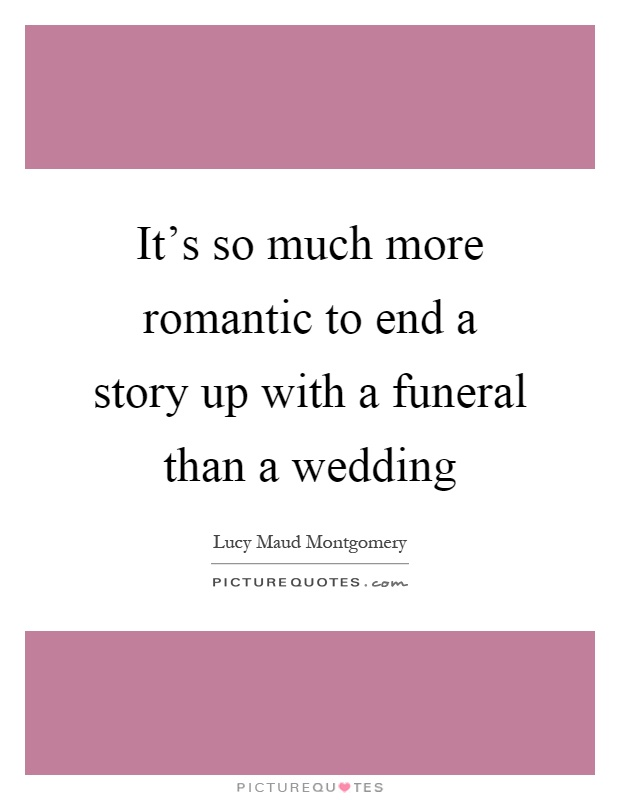 It's so much more romantic to end a story up with a funeral than a wedding Picture Quote #1