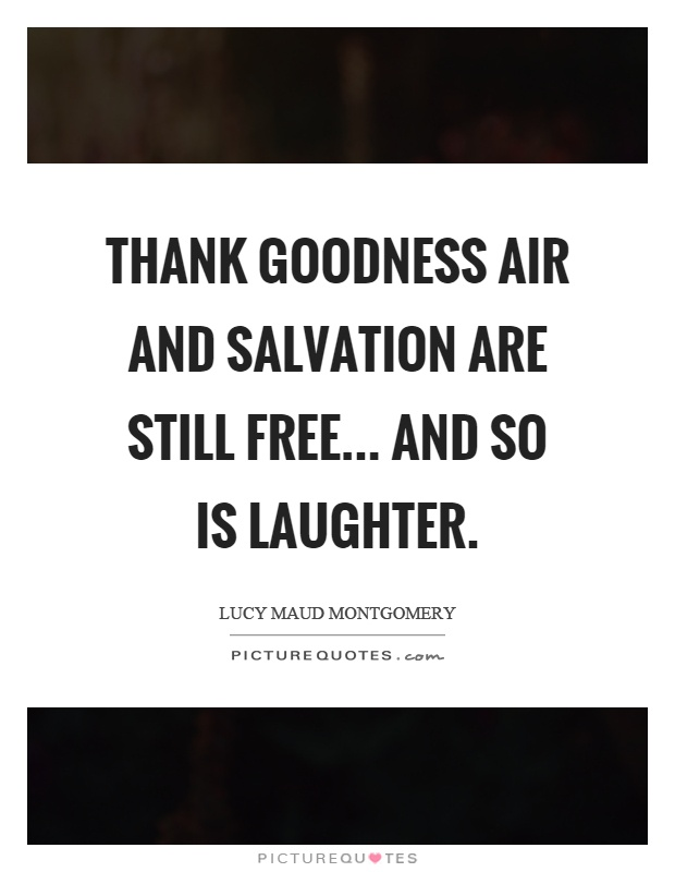 Thank goodness air and salvation are still free... and so is laughter Picture Quote #1