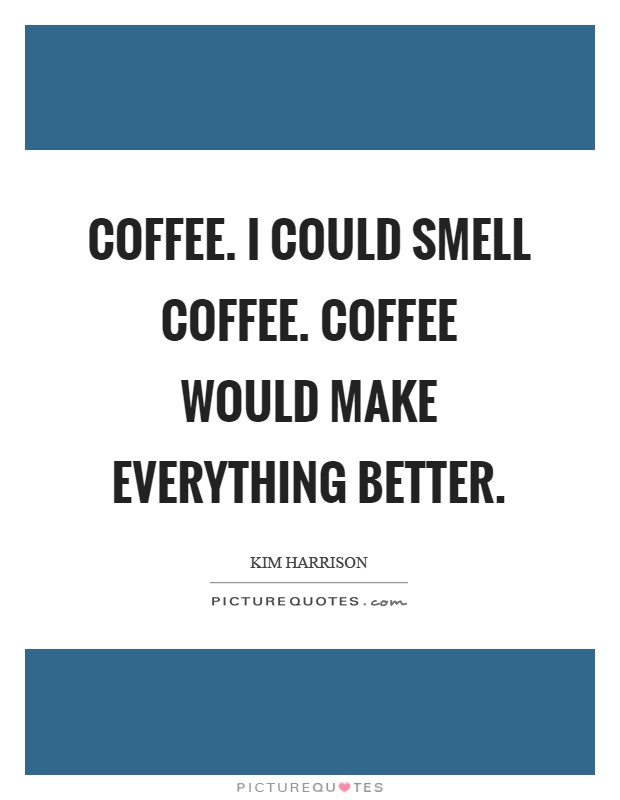 Coffee. I could smell coffee. Coffee would make everything better Picture Quote #1