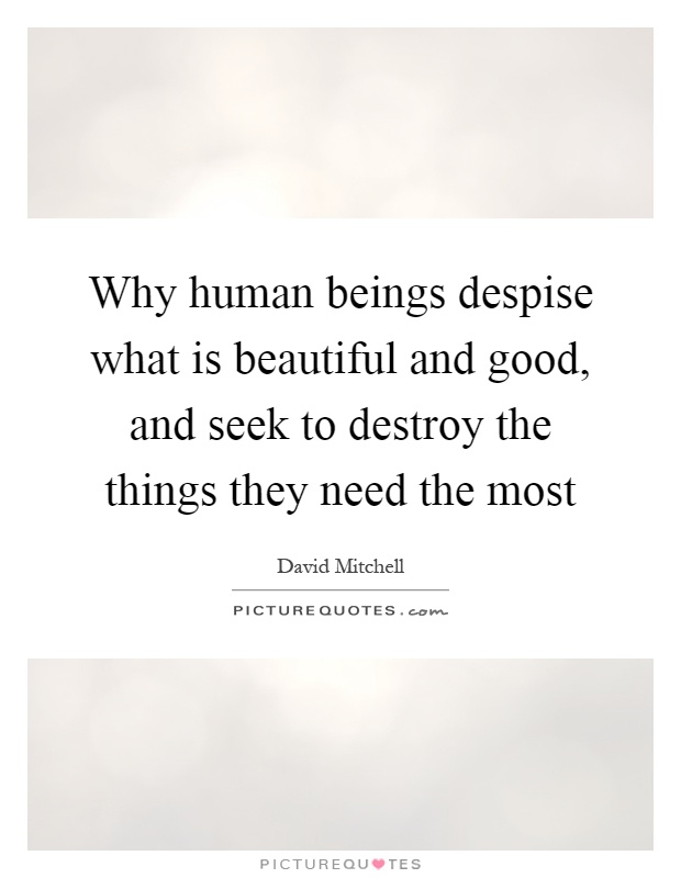 Why human beings despise what is beautiful and good, and seek to destroy the things they need the most Picture Quote #1
