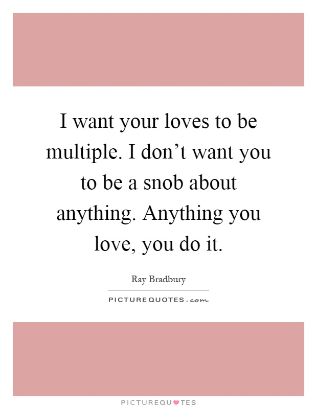 I want your loves to be multiple. I don't want you to be a snob about anything. Anything you love, you do it Picture Quote #1