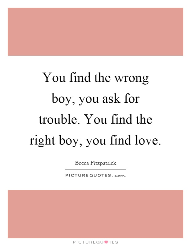You find the wrong boy, you ask for trouble. You find the right boy, you find love Picture Quote #1