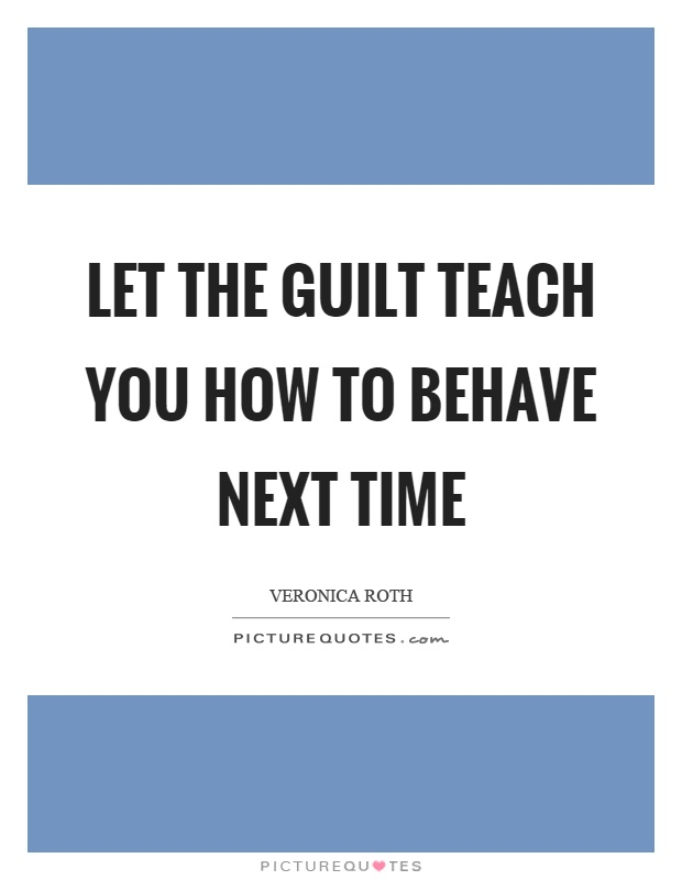 Let the guilt teach you how to behave next time Picture Quote #1