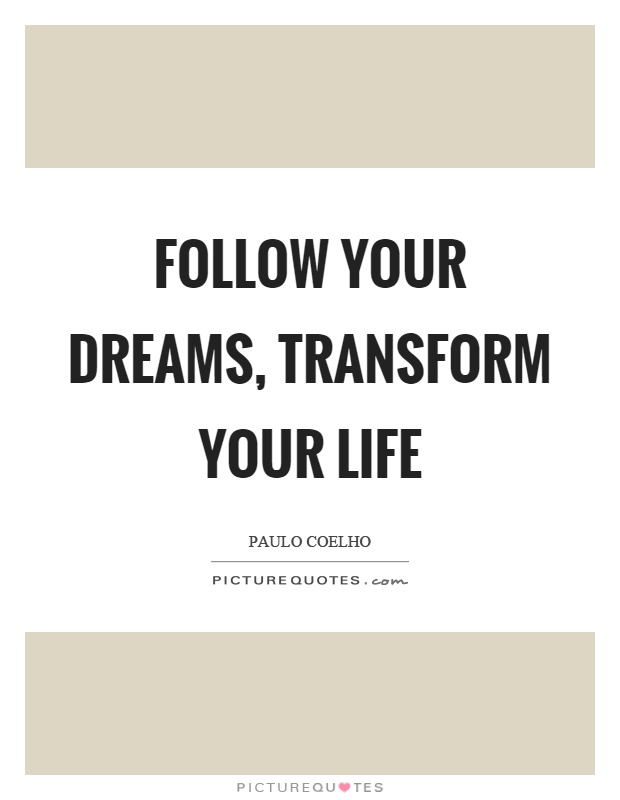 Follow your dreams, transform your life Picture Quote #1