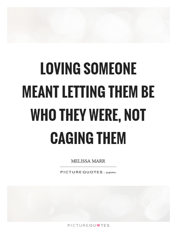 Loving someone meant letting them be who they were, not caging them Picture Quote #1