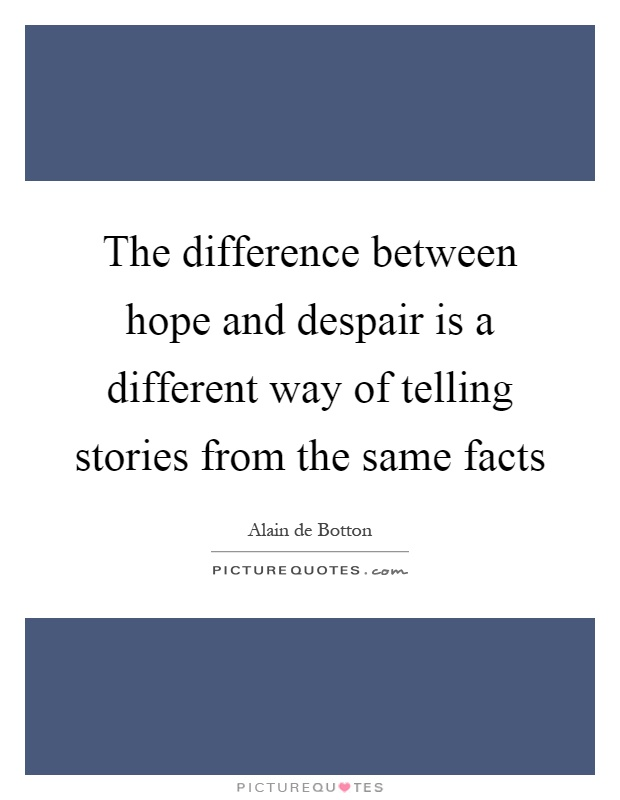 The difference between hope and despair is a different way of telling stories from the same facts Picture Quote #1