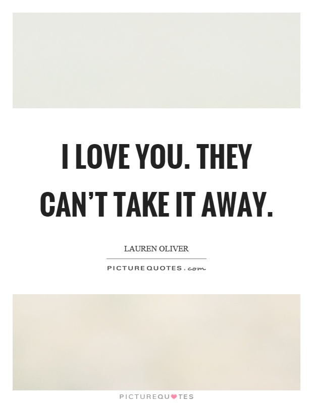 I love you. They can't take it away Picture Quote #1