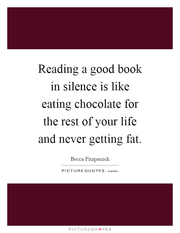Reading a good book in silence is like eating chocolate for the rest of your life and never getting fat Picture Quote #1