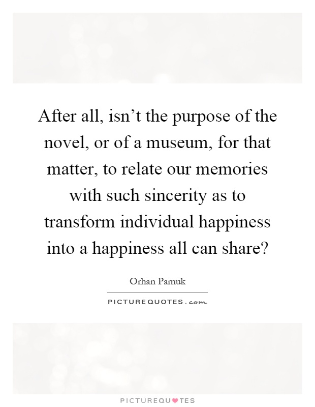After all, isn't the purpose of the novel, or of a museum, for that matter, to relate our memories with such sincerity as to transform individual happiness into a happiness all can share? Picture Quote #1