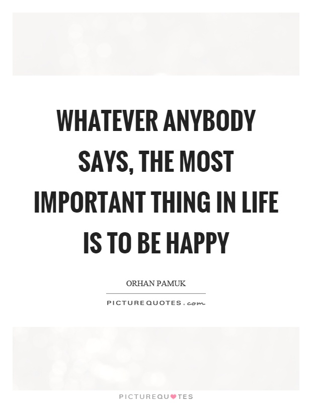 Whatever anybody says, the most important thing in life is to be happy Picture Quote #1