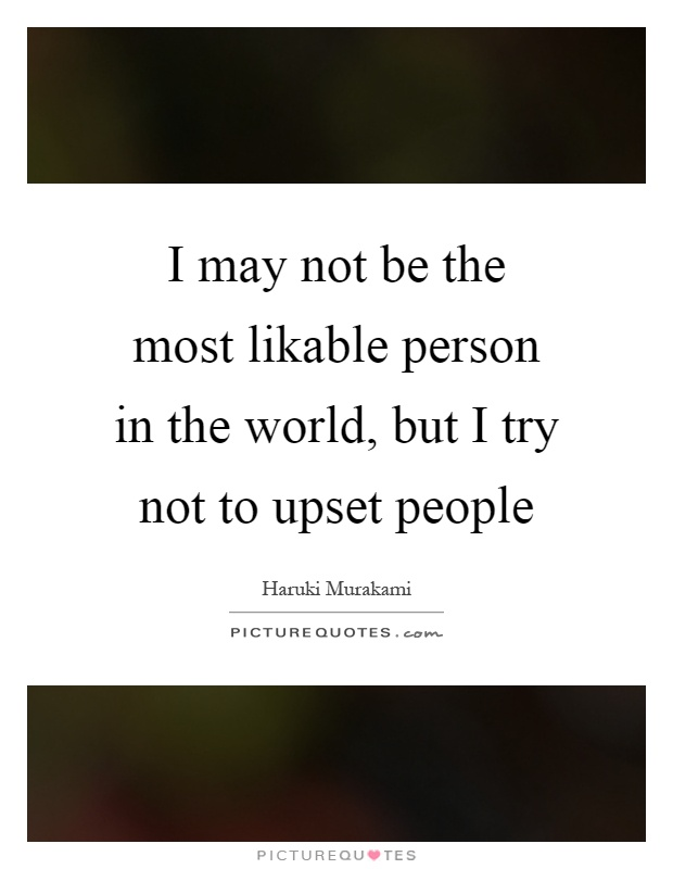 I may not be the most likable person in the world, but I try not to upset people Picture Quote #1