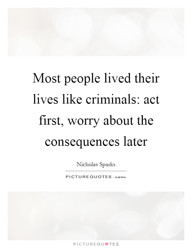 Most people lived their lives like criminals: act first, worry about the consequences later Picture Quote #1