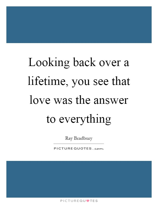 Looking back over a lifetime, you see that love was the answer to everything Picture Quote #1