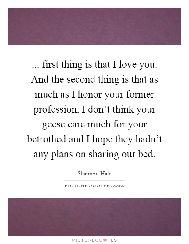 ... first thing is that I love you. And the second thing is that as much as I honor your former profession, I don't think your geese care much for your betrothed and I hope they hadn't any plans on sharing our bed Picture Quote #1