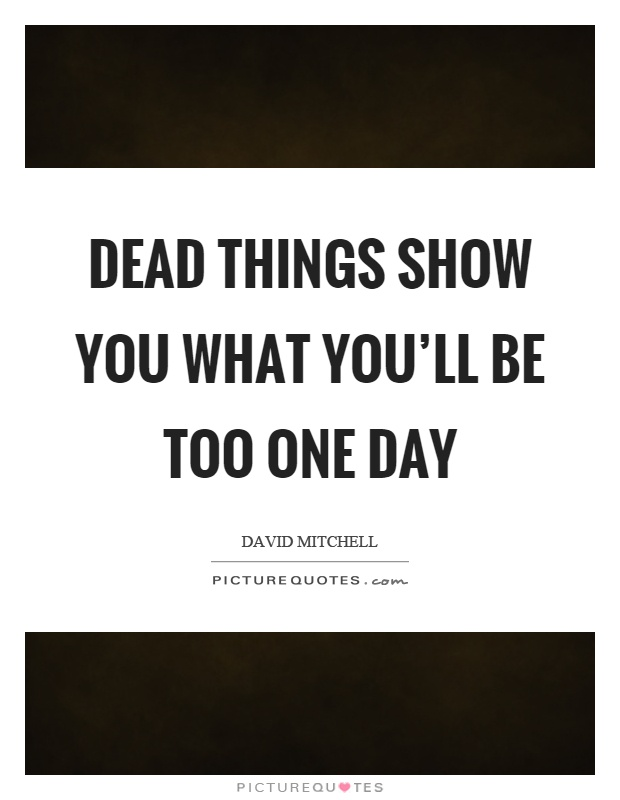 Dead things show you what you'll be too one day Picture Quote #1