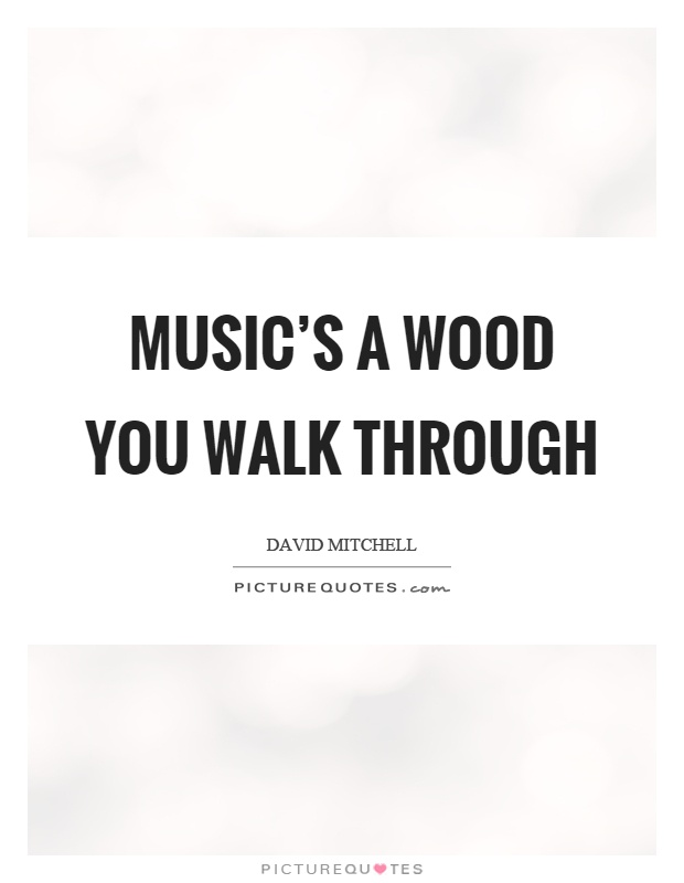 Music's a wood you walk through Picture Quote #1