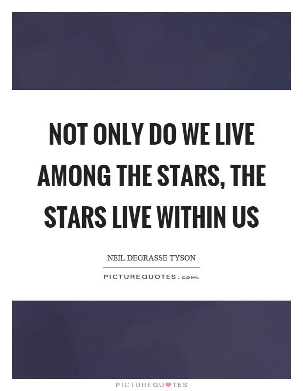 Not only do we live among the stars, the stars live within us Picture Quote #1
