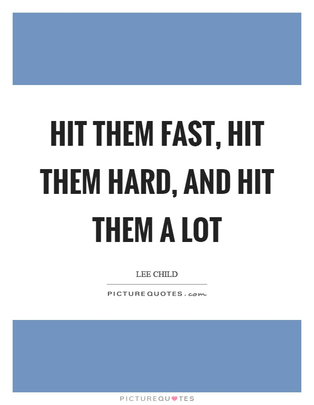 Hit them fast, hit them hard, and hit them a lot Picture Quote #1