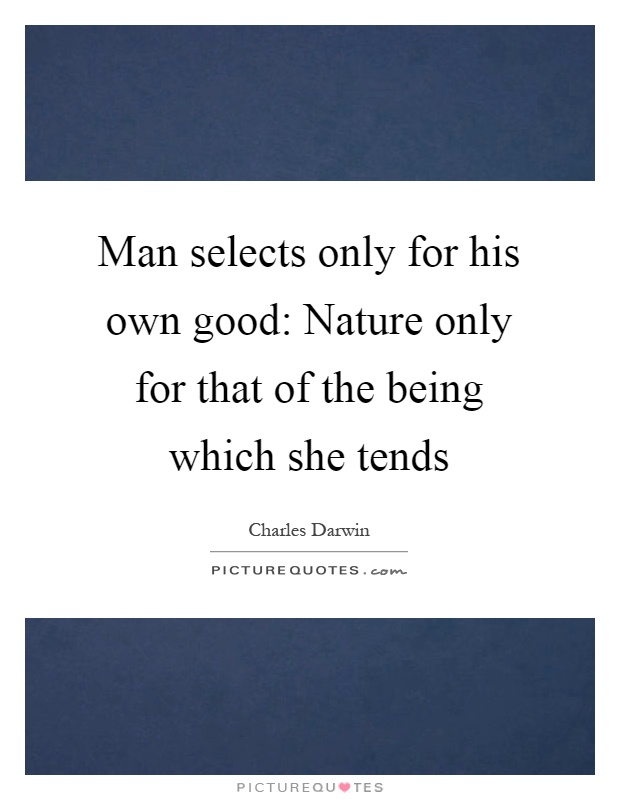 Man selects only for his own good: Nature only for that of the being which she tends Picture Quote #1