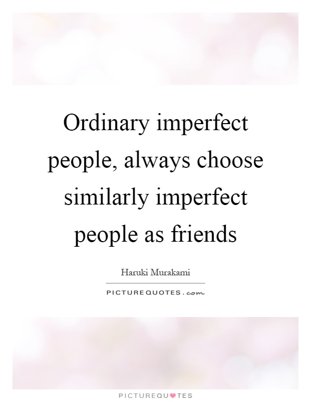 Ordinary imperfect people, always choose similarly imperfect people as friends Picture Quote #1