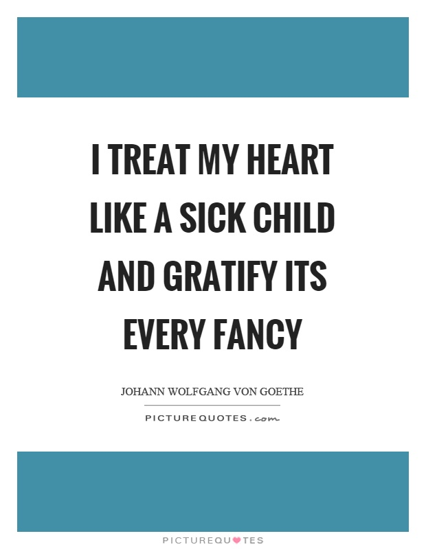 I treat my heart like a sick child and gratify its every fancy Picture Quote #1