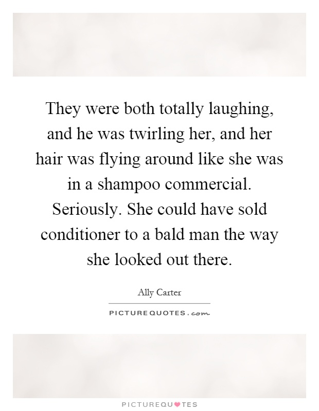 They were both totally laughing, and he was twirling her, and her hair was flying around like she was in a shampoo commercial. Seriously. She could have sold conditioner to a bald man the way she looked out there Picture Quote #1
