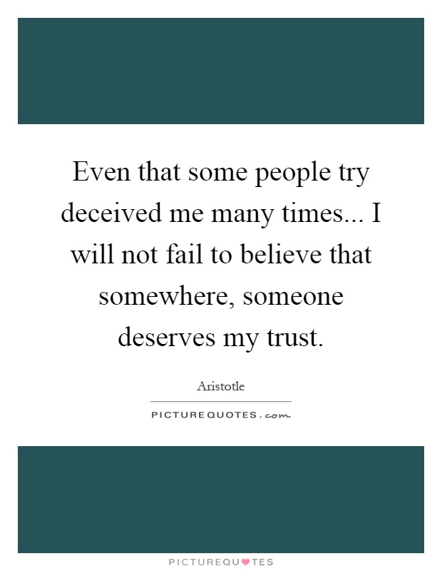 Even that some people try deceived me many times... I will not fail to believe that somewhere, someone deserves my trust Picture Quote #1