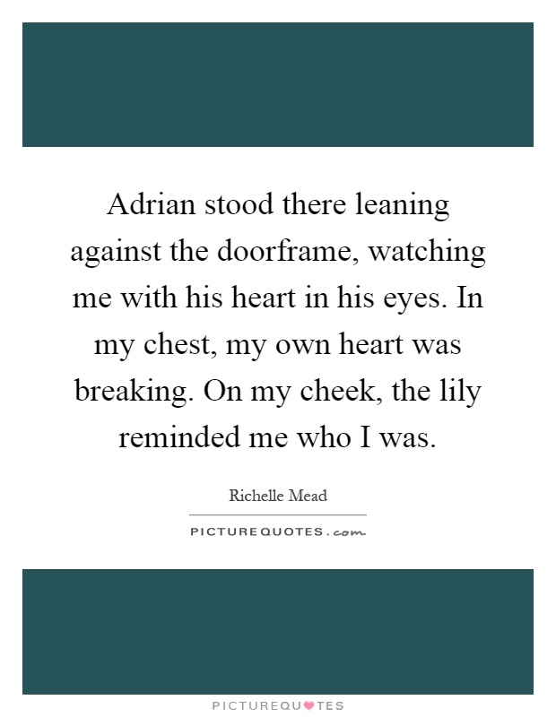 Adrian stood there leaning against the doorframe, watching me with his heart in his eyes. In my chest, my own heart was breaking. On my cheek, the lily reminded me who I was Picture Quote #1