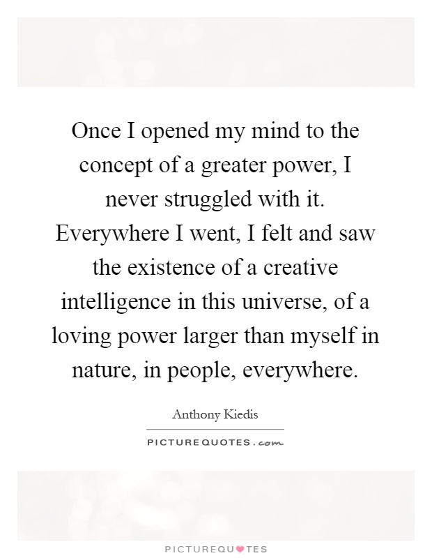 Once I opened my mind to the concept of a greater power, I never struggled with it. Everywhere I went, I felt and saw the existence of a creative intelligence in this universe, of a loving power larger than myself in nature, in people, everywhere Picture Quote #1
