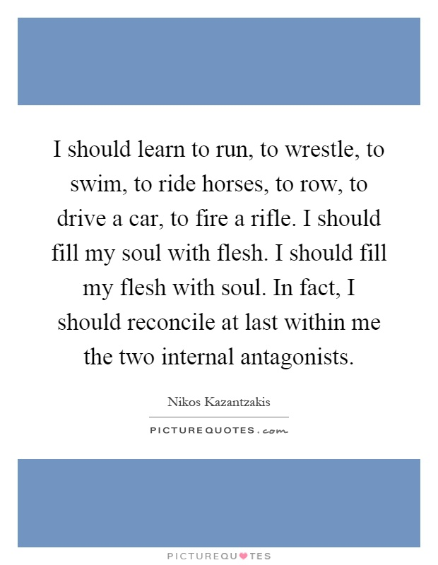 I should learn to run, to wrestle, to swim, to ride horses, to row, to drive a car, to fire a rifle. I should fill my soul with flesh. I should fill my flesh with soul. In fact, I should reconcile at last within me the two internal antagonists Picture Quote #1