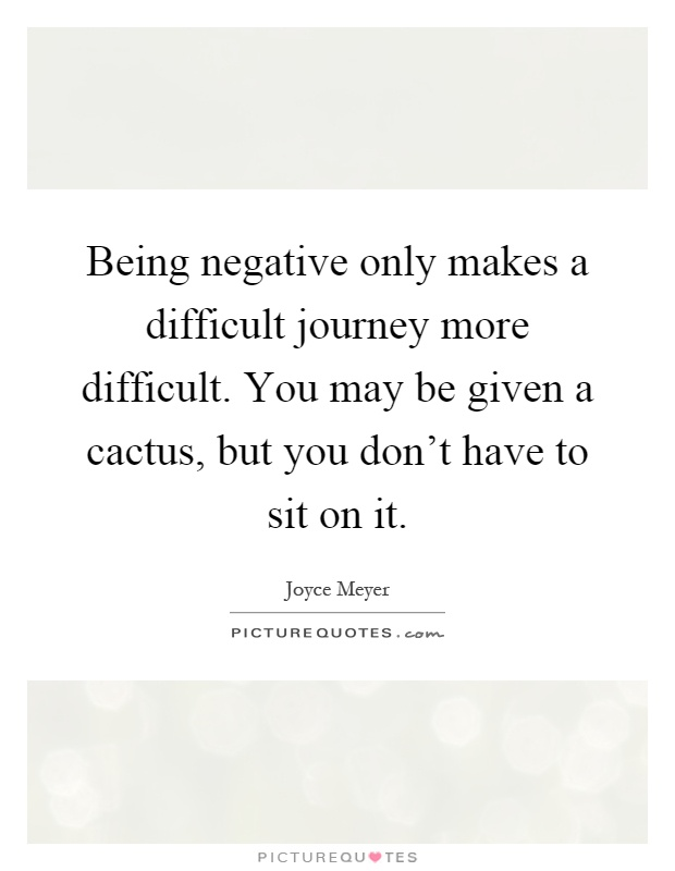 Being negative only makes a difficult journey more difficult. You may be given a cactus, but you don't have to sit on it Picture Quote #1