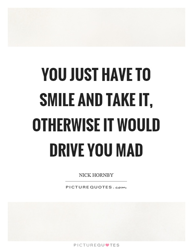 You just have to smile and take it, otherwise it would drive you mad Picture Quote #1