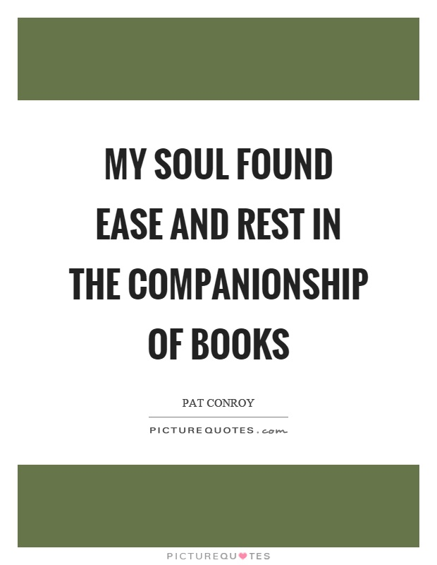 My soul found ease and rest in the companionship of books Picture Quote #1