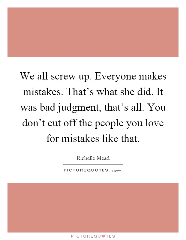 We all screw up. Everyone makes mistakes. That's what she did. It was bad judgment, that's all. You don't cut off the people you love for mistakes like that Picture Quote #1