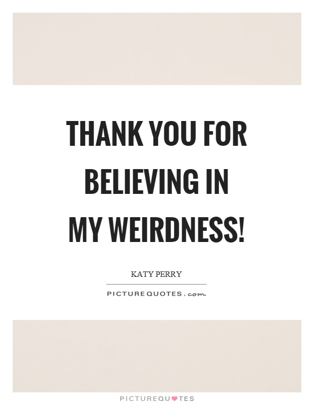 Thank you for believing in my weirdness! Picture Quote #1