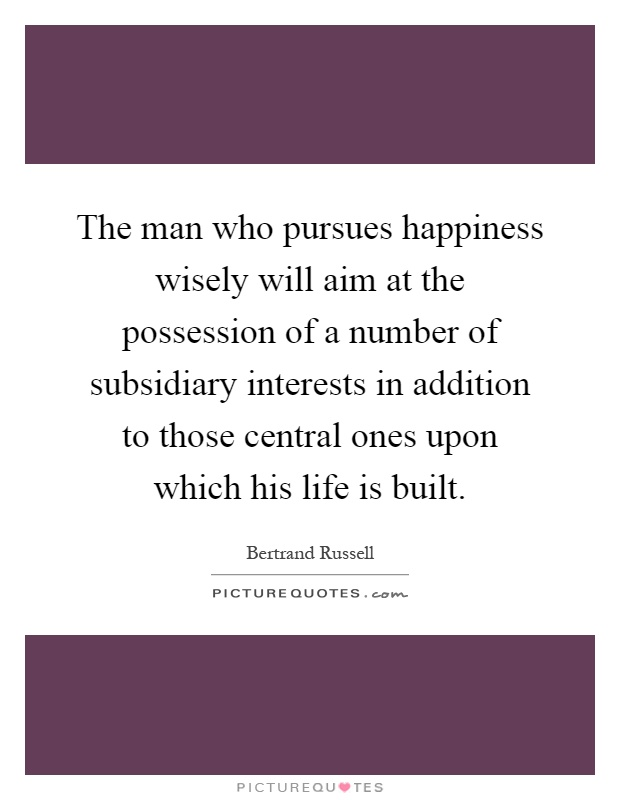 The man who pursues happiness wisely will aim at the possession of a number of subsidiary interests in addition to those central ones upon which his life is built Picture Quote #1
