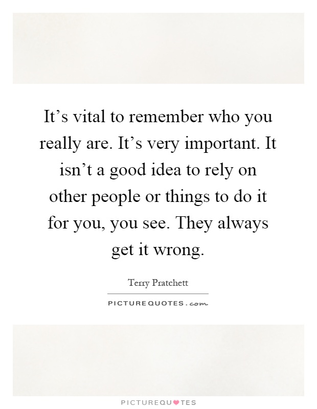 It's vital to remember who you really are. It's very important. It isn't a good idea to rely on other people or things to do it for you, you see. They always get it wrong Picture Quote #1