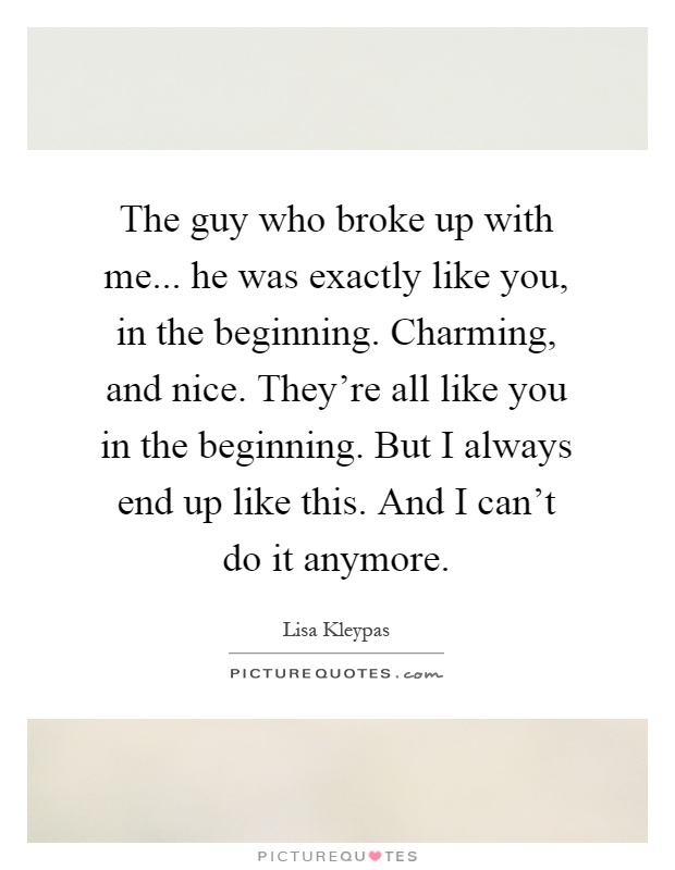 The guy who broke up with me... he was exactly like you, in the beginning. Charming, and nice. They're all like you in the beginning. But I always end up like this. And I can't do it anymore Picture Quote #1