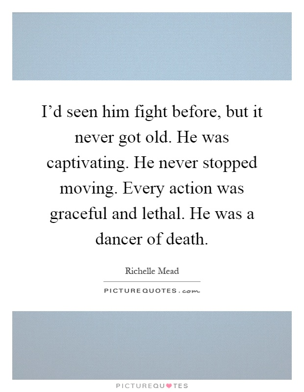 I'd seen him fight before, but it never got old. He was captivating. He never stopped moving. Every action was graceful and lethal. He was a dancer of death Picture Quote #1
