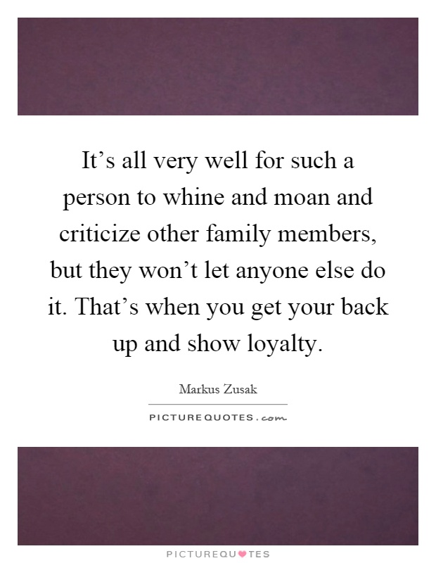 It's all very well for such a person to whine and moan and criticize other family members, but they won't let anyone else do it. That's when you get your back up and show loyalty Picture Quote #1