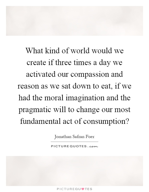 What kind of world would we create if three times a day we activated our compassion and reason as we sat down to eat, if we had the moral imagination and the pragmatic will to change our most fundamental act of consumption? Picture Quote #1