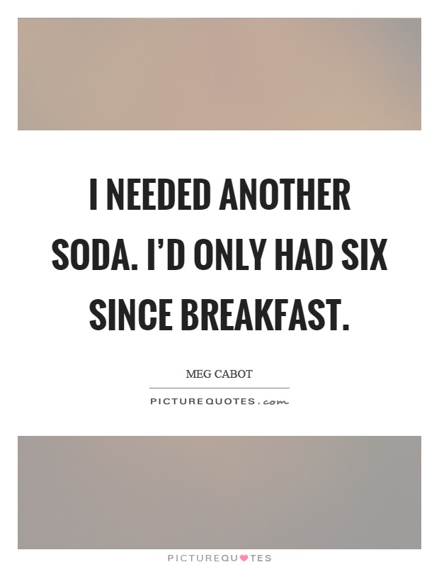 I needed another soda. I'd only had six since breakfast Picture Quote #1
