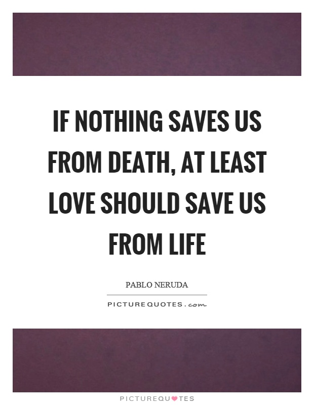 If Nothing Saves Us From Death, At Least Love Should Save Us From Life