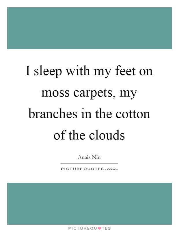 I sleep with my feet on moss carpets, my branches in the cotton of the clouds Picture Quote #1