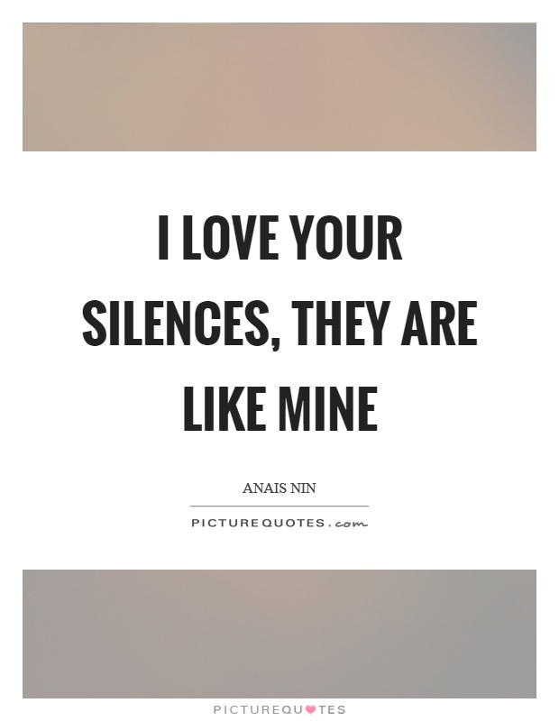 I love your silences, they are like mine Picture Quote #1