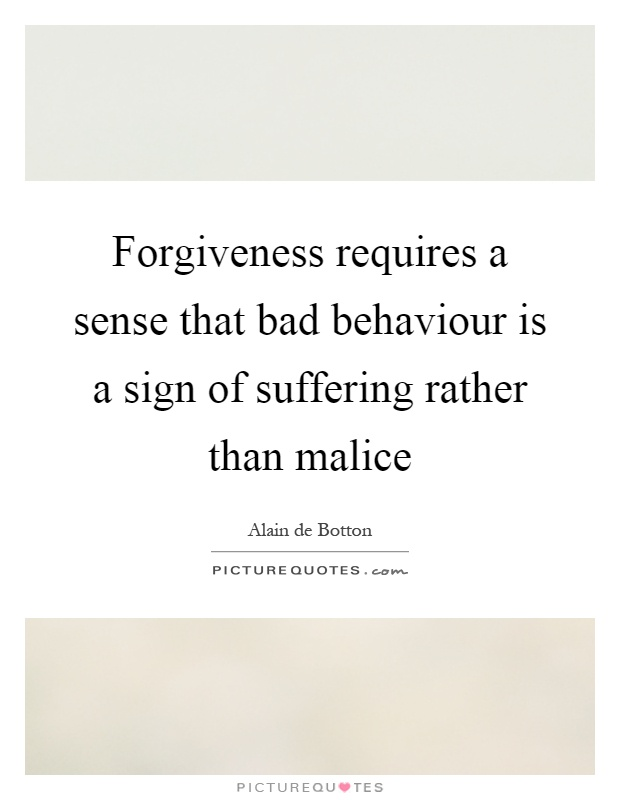 Forgiveness requires a sense that bad behaviour is a sign of suffering rather than malice Picture Quote #1