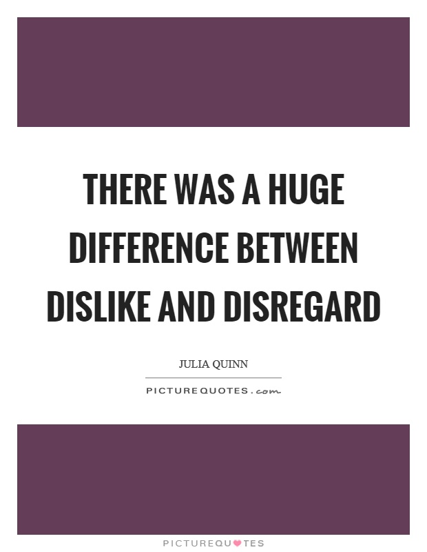 There was a huge difference between dislike and disregard Picture Quote #1